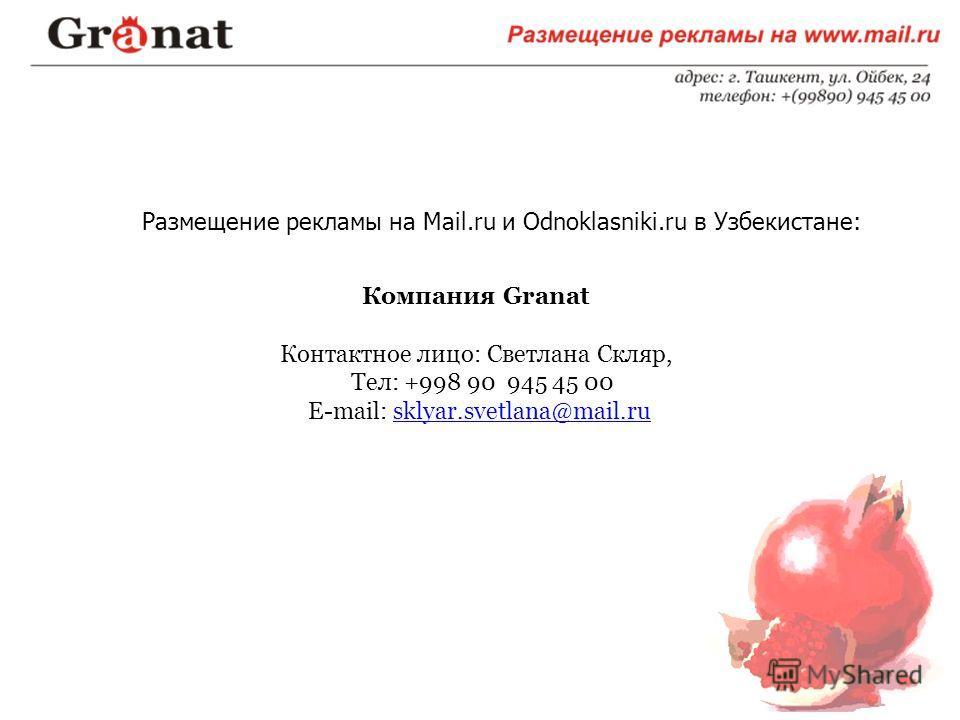 Размещение рекламы на Mail.ru и Odnoklasniki.ru в Узбекистане: Компания Granat Контактное лицо: Светлана Скляр, Тел: +998 90 945 45 00 Е-mail: sklyar.svetlana@mail.rusklyar.svetlana@mail.ru