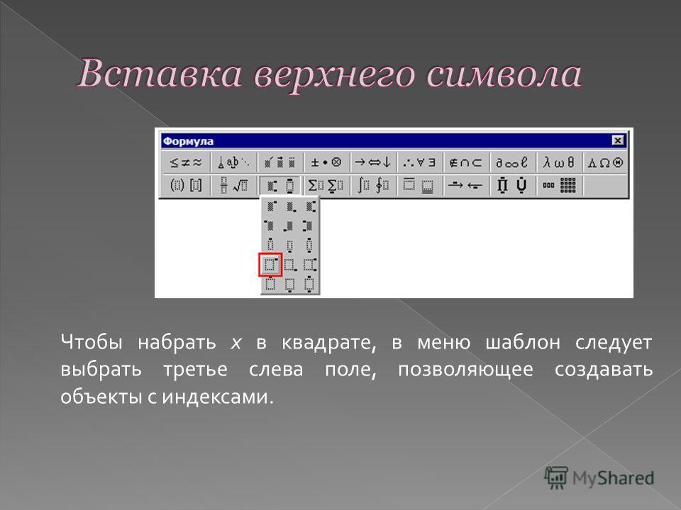 Чтобы набрать х в квадрате, в меню шаблон следует выбрать третье слева поле, позволяющее создавать объекты с индексами.