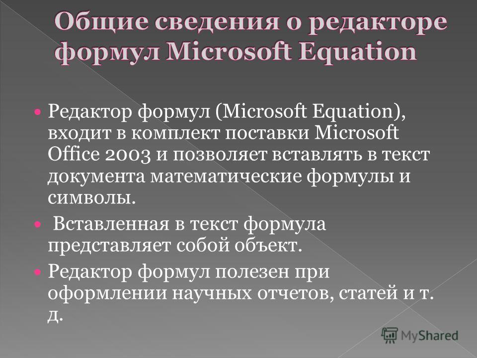 Редактор формул (Microsoft Equation), входит в комплект поставки Microsoft Office 2003 и позволяет вставлять в текст документа математические формулы и символы. Вставленная в текст формула представляет собой объект. Редактор формул полезен при оформл