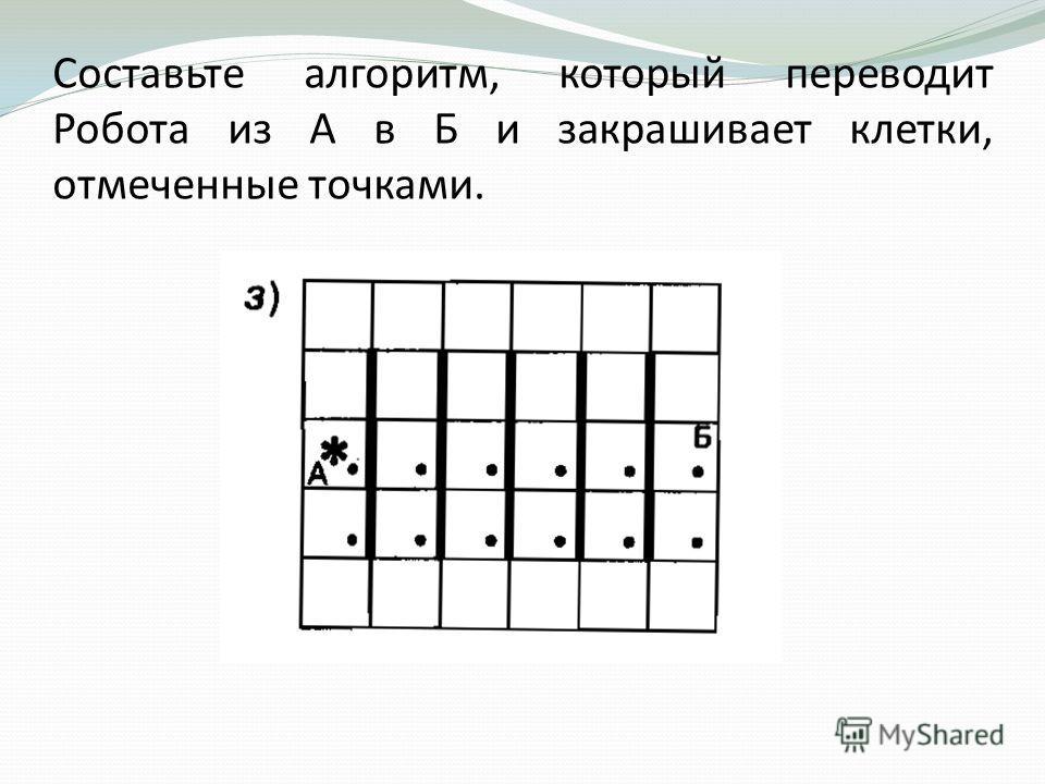Составьте алгоритм, который переводит Робота из А в Б и закрашивает клетки, отмеченные точками.