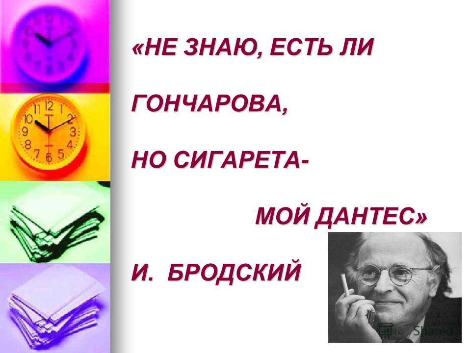 «НЕ ЗНАЮ, ЕСТЬ ЛИ ГОНЧАРОВА, НО СИГАРЕТА- МОЙ ДАНТЕС» И. БРОДСКИЙ