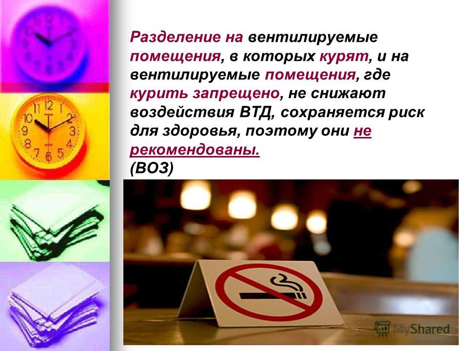 Разделение на вентилируемые помещения, в которых курят, и на вентилируемые помещения, где курить запрещено, не снижают воздействия ВТД, сохраняется риск для здоровья, поэтому они не рекомендованы. (ВОЗ)
