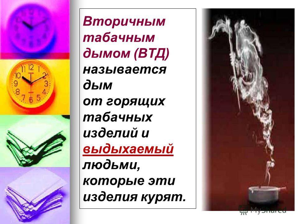 Вторичным табачным дымом (ВТД) называется дым от горящих табачных изделий и выдыхаемый людьми, которые эти изделия курят.
