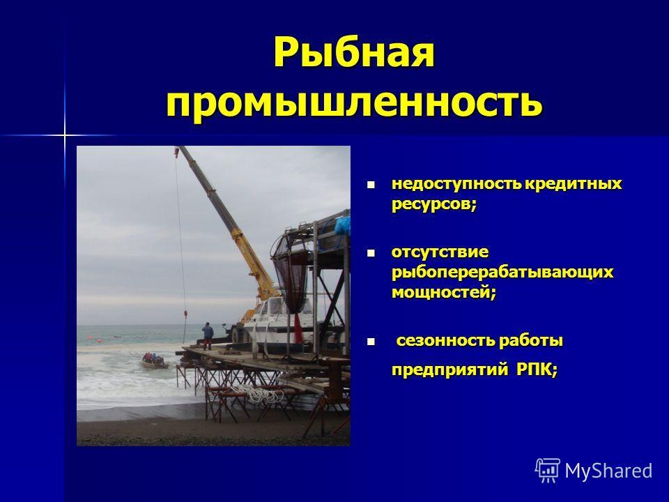 Рыбная промышленность недоступность кредитных ресурсов; недоступность кредитных ресурсов; отсутствие рыбоперерабатывающих мощностей; отсутствие рыбоперерабатывающих мощностей; сезонность работы предприятий РПК; сезонность работы предприятий РПК;