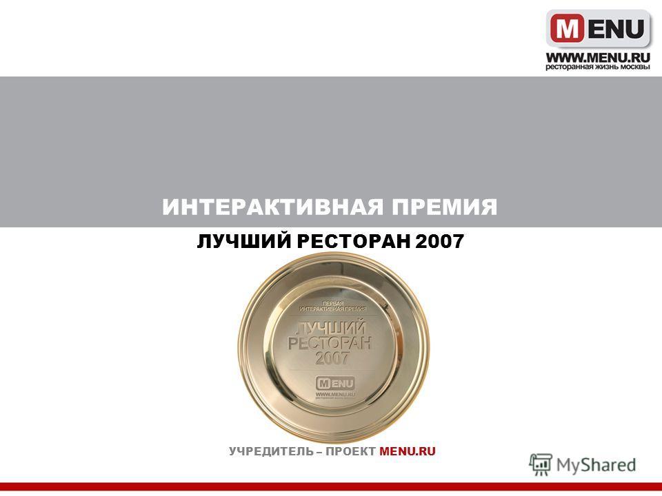 ИНТЕРАКТИВНАЯ ПРЕМИЯ ЛУЧШИЙ РЕСТОРАН 2007 УЧРЕДИТЕЛЬ – ПРОЕКТ MENU.RU