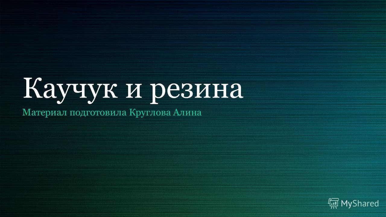 Каучук и резина Материал подготовила Круглова Алина