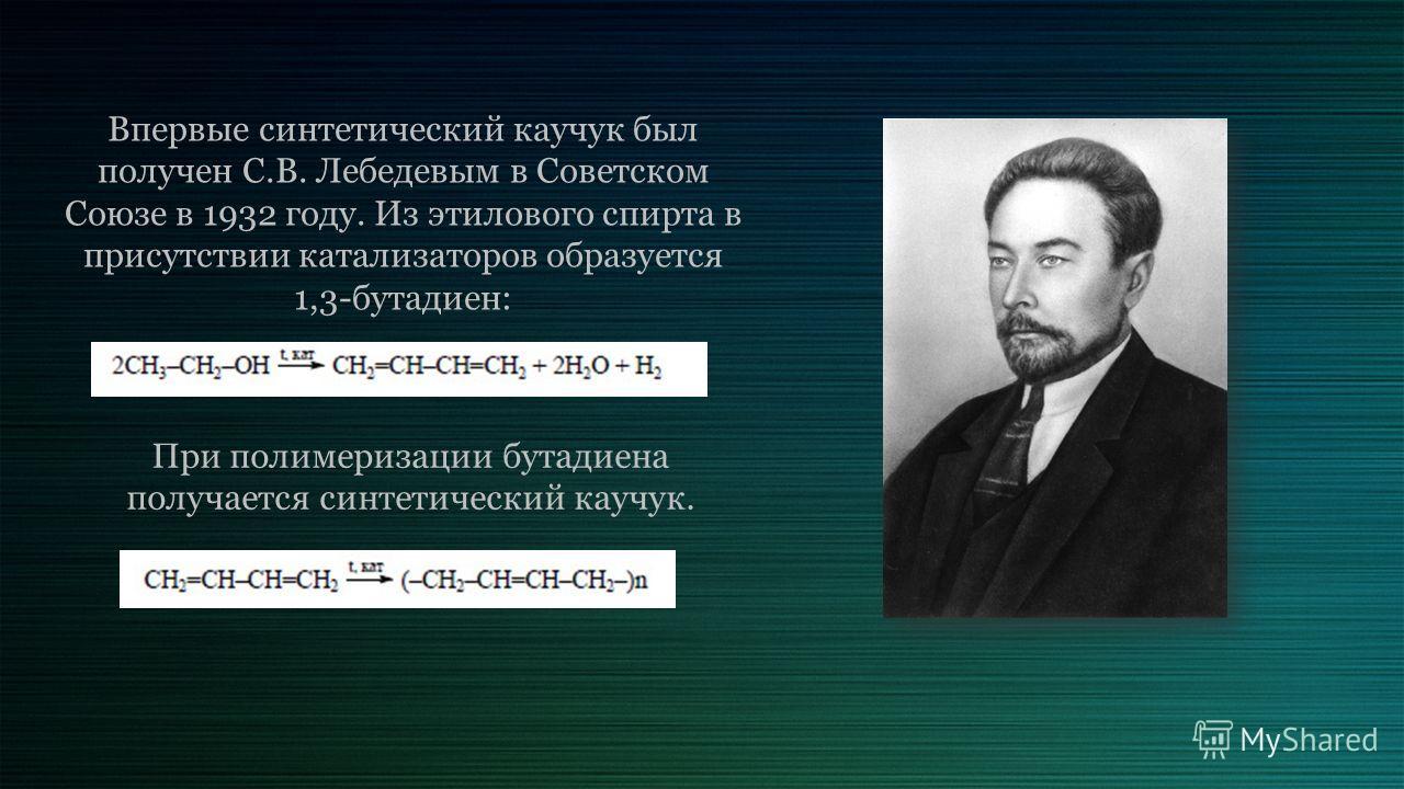 Впервые синтетический каучук был получен С.В. Лебедевым в Советском Союзе в 1932 году. Из этилового спирта в присутствии катализаторов образуется 1,3-бутадиен: При полимеризации бутадиена получается синтетический каучук.