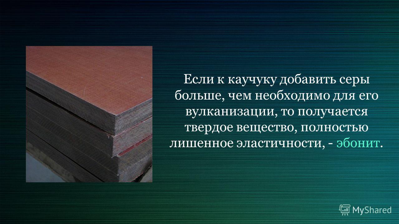Если к каучуку добавить серы больше, чем необходимо для его вулканизации, то получается твердое вещество, полностью лишенное эластичности, - эбонит.