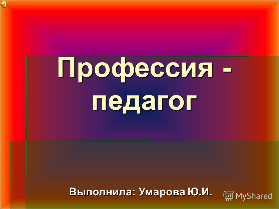 Профессия - педагог Выполнила: Умарова Ю.И.