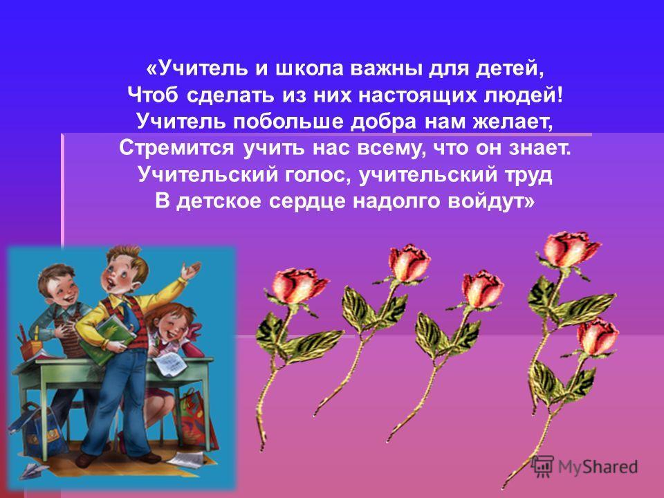 «Учитель и школа важны для детей, Чтоб сделать из них настоящих людей! Учитель побольше добра нам желает, Стремится учить нас всему, что он знает. Учительский голос, учительский труд В детское сердце надолго войдут»
