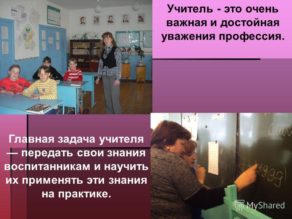 Главная задача учителя передать свои знания воспитанникам и научить их применять эти знания на практике. Учитель - это очень важная и достойная уважения профессия.