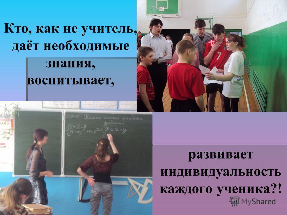 Кто, как не учитель, даёт необходимые знания, воспитывает, развивает индивидуальность каждого ученика?!