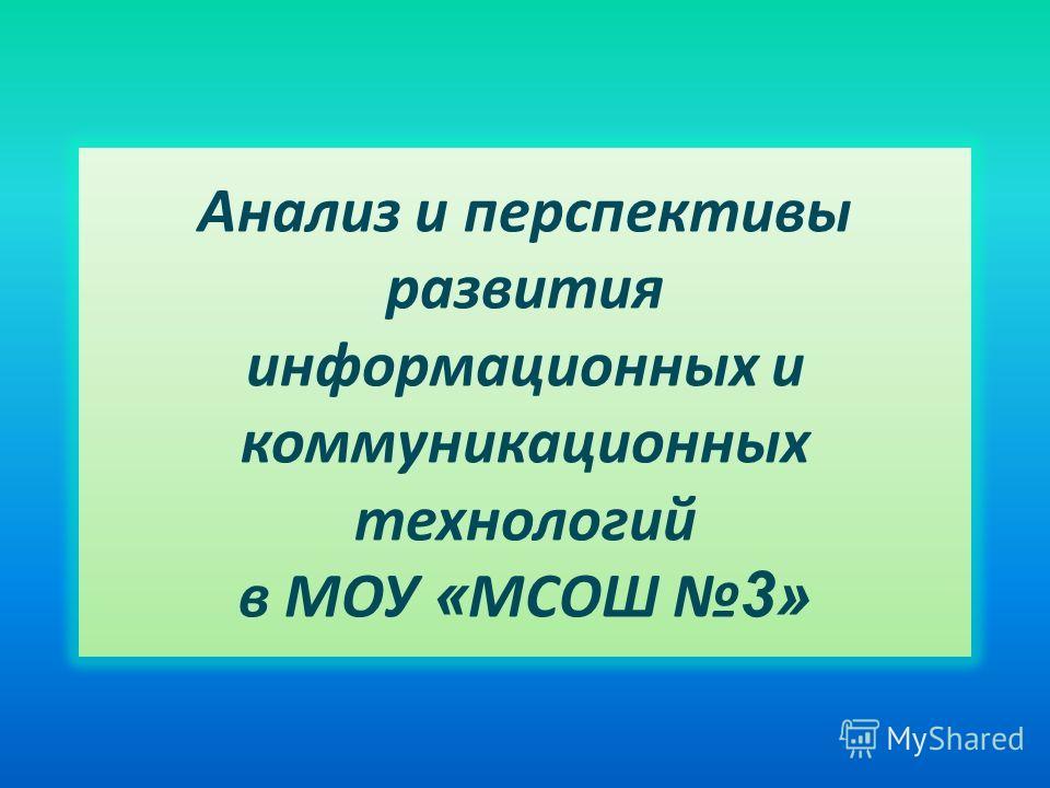Анализ и перспективы развития информационных и коммуникационных технологий в МОУ « МСОШ 3»