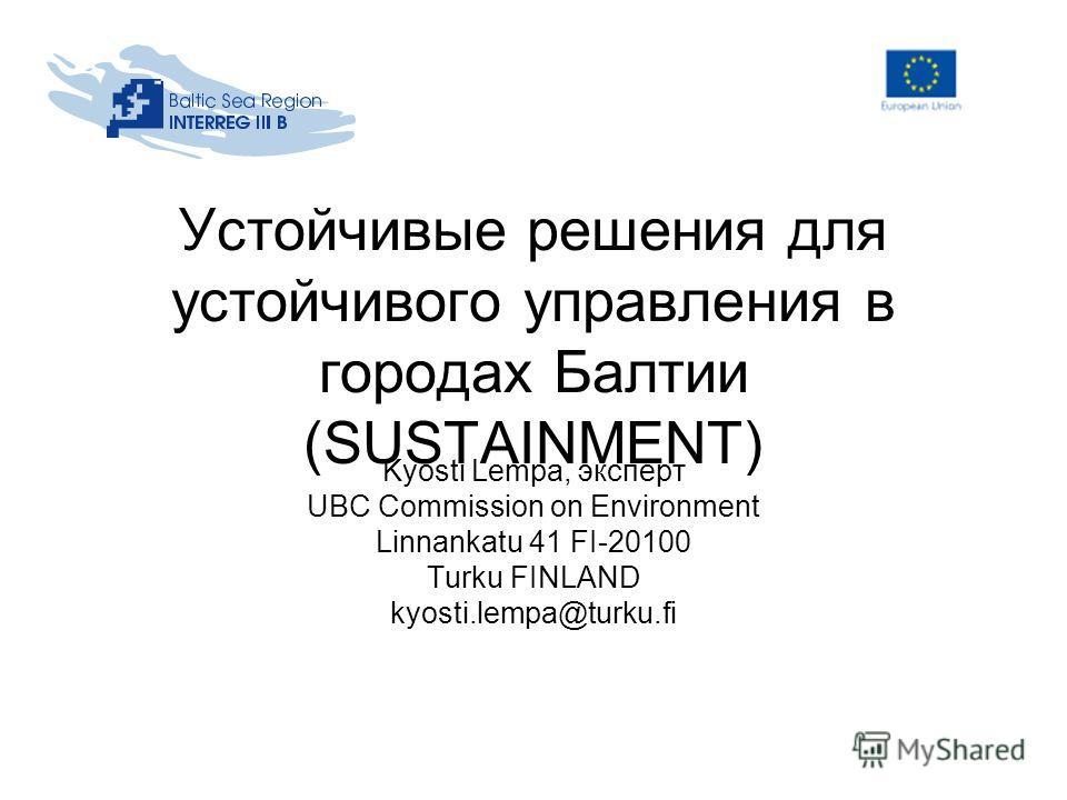 Устойчивые решения для устойчивого управления в городах Балтии (SUSTAINMENT) Kyösti Lempa, эксперт UBC Commission on Environment Linnankatu 41 FI-20100 Turku FINLAND kyosti.lempa@turku.fi