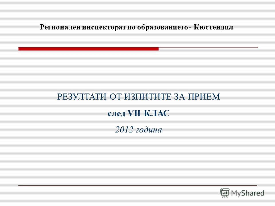 РЕЗУЛТАТИ ОТ ИЗПИТИТЕ ЗА ПРИЕМ след VІI КЛАС 2012 година Регионален инспекторат по образованието - Кюстендил