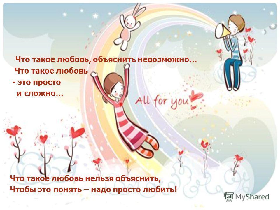 Что такое любовь, объяснить невозможно… Что такое любовь - это просто и сложно… Что такое любовь нельзя объяснить, Чтобы это понять – надо просто любить!