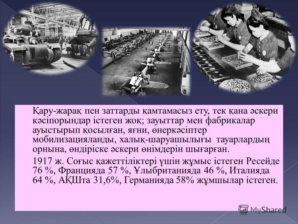 Қару-жарақ пен заттарды қамтамасыз ету, тек қана әскери кәсіпорындар істеген жоқ; зауыттар мен фабрикалар ауыстырып қосылған, яғни, өнеркәсіптер мобилизацияланды, халық-шаруашылығы тауарлардың орнына, өндіріске әскери өнімдерін шығарған. 1917 ж. Соғы