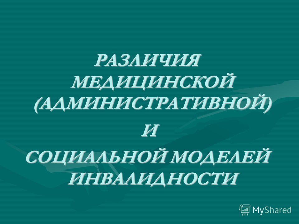 РАЗЛИЧИЯ МЕДИЦИНСКОЙ (АДМИНИСТРАТИВНОЙ) РАЗЛИЧИЯ МЕДИЦИНСКОЙ (АДМИНИСТРАТИВНОЙ) И СОЦИАЛЬНОЙ МОДЕЛЕЙ ИНВАЛИДНОСТИ