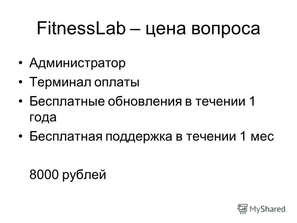 FitnessLab – цена вопроса Администратор Терминал оплаты Бесплатные обновления в течении 1 года Бесплатная поддержка в течении 1 мес 8000 рублей