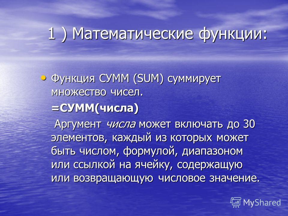 1 ) Математические функции: Функция СУММ (SUM) суммирует множество чисел. Функция СУММ (SUM) суммирует множество чисел. =СУММ(числа) =СУММ(числа) Аргумент числа может включать до 30 элементов, каждый из которых может быть числом, формулой, диапазоном