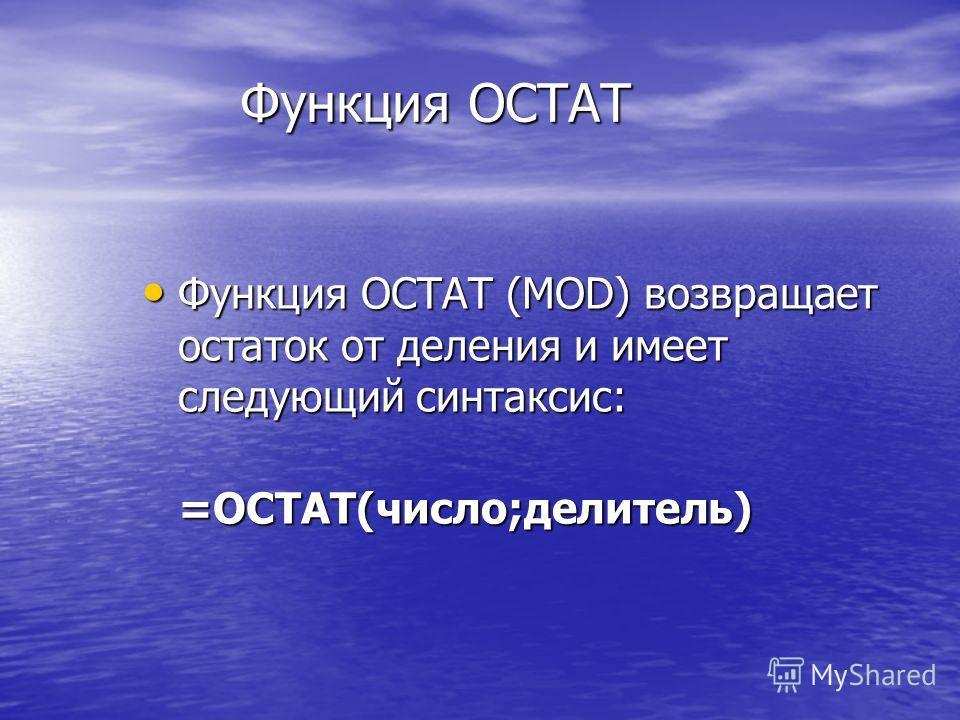 Функция ОСТАТ Функция ОСТАТ (MOD) возвращает остаток от деления и имеет следующий синтаксис: Функция ОСТАТ (MOD) возвращает остаток от деления и имеет следующий синтаксис:=ОСТАТ(число;делитель)