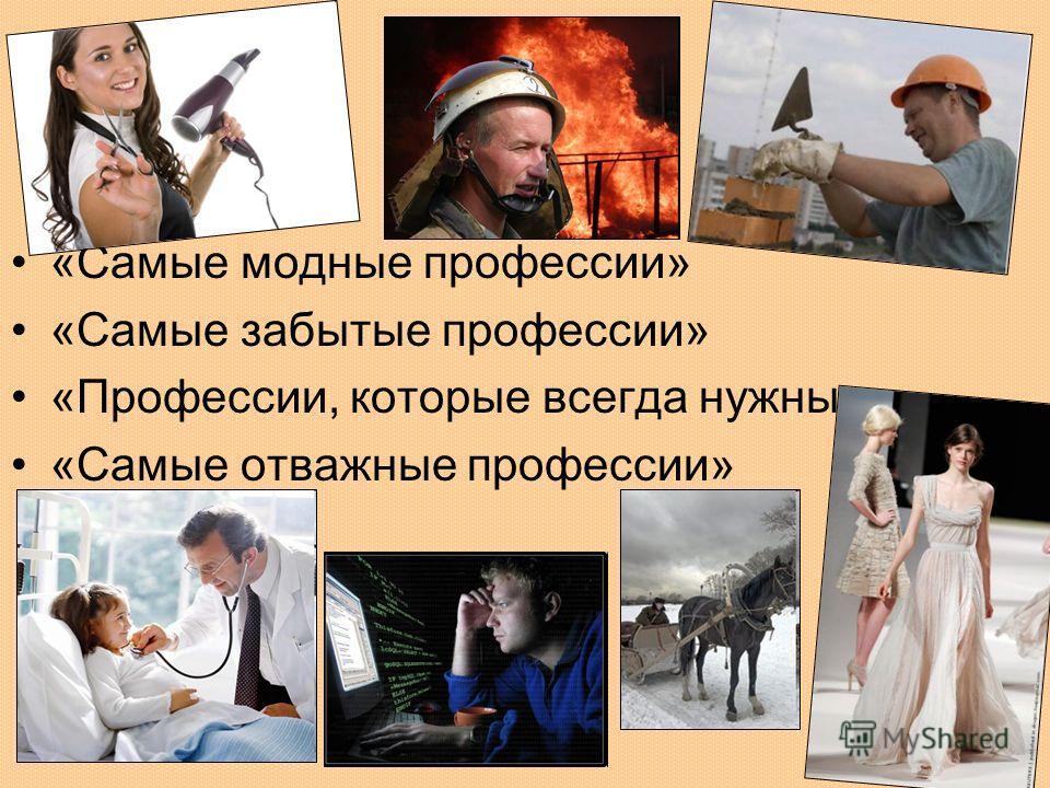 «Самые модные профессии» «Самые забытые профессии» «Профессии, которые всегда нужны» «Самые отважные профессии»