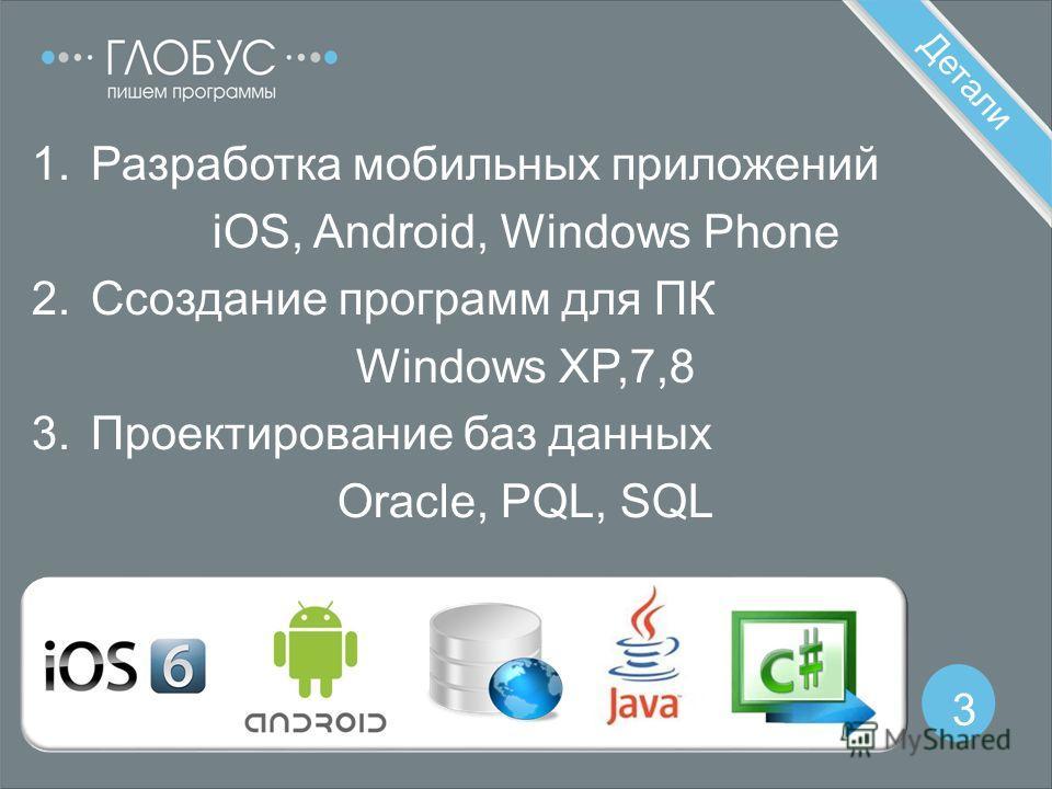 Детали 3 1.Разработка мобильных приложений iOS, Android, Windows Phone 2.Cсоздание программ для ПК Windows XP,7,8 3.Проектирование баз данных Oracle, PQL, SQL