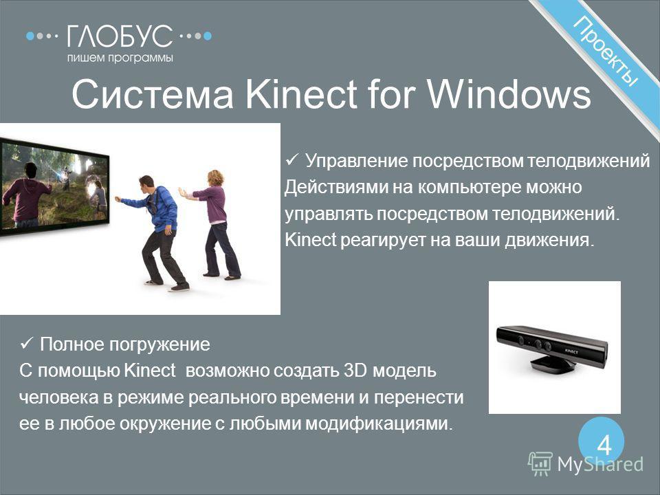 Проекты 4 Система Kinect for Windows Полное погружение С помощью Kinect возможно создать 3D модель человека в режиме реального времени и перенести ее в любое окружение с любыми модификациями. Управление посредством телодвижений Действиями на компьюте