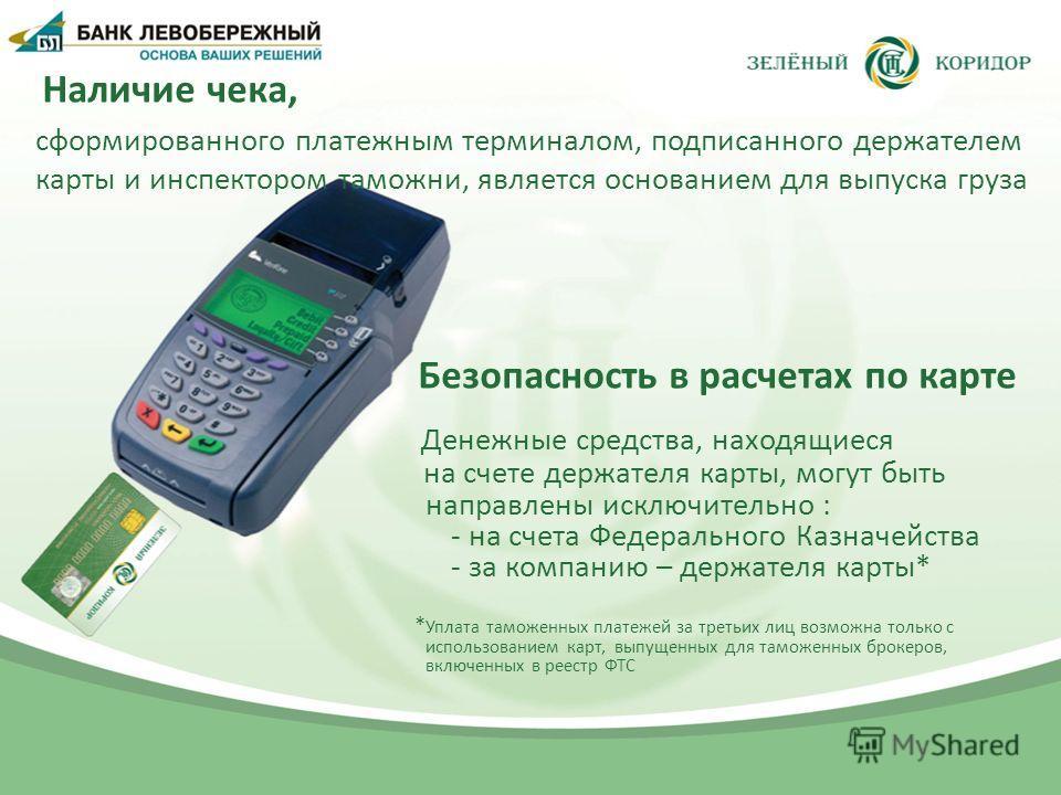 Наличие чека, сформированного платежным терминалом, подписанного держателем карты и инспектором таможни, является основанием для выпуска груза Безопасность в расчетах по карте Денежные средства, находящиеся на счете держателя карты, могут быть направ