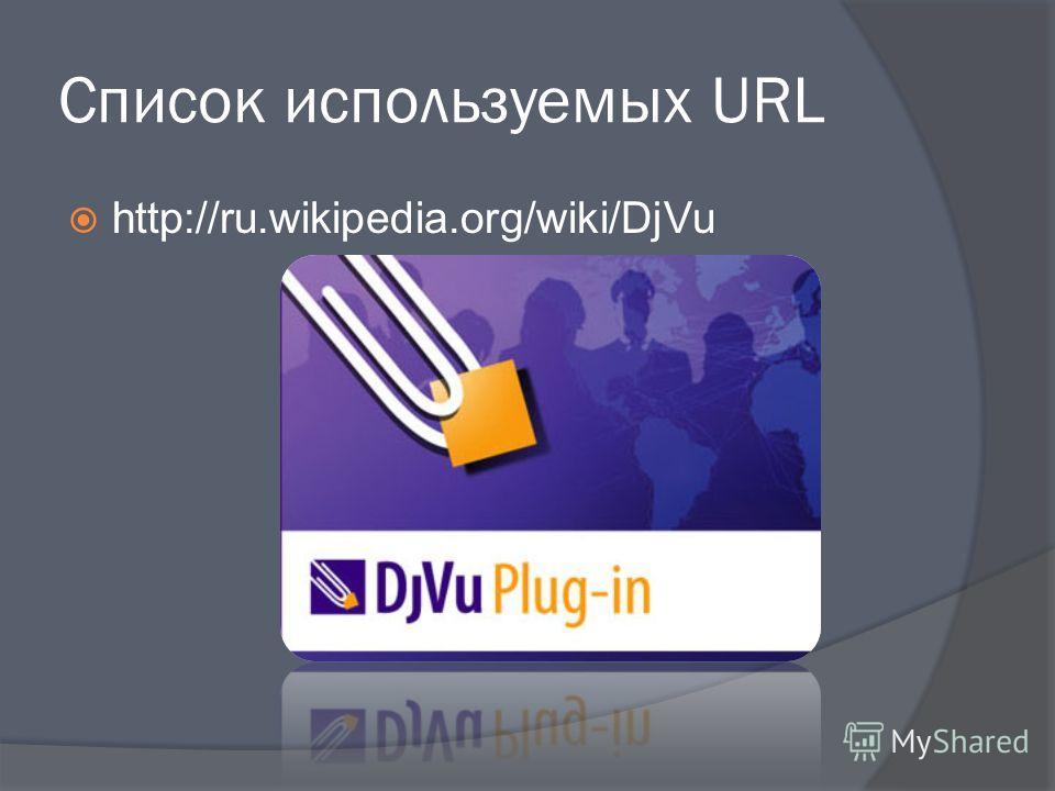 Список используемых URL http://ru.wikipedia.org/wiki/DjVu