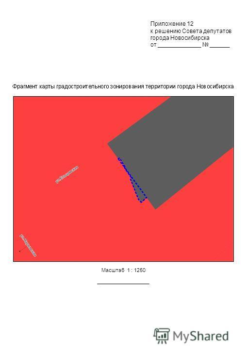 Масштаб 1 : 1250 Приложение 12 к решению Совета депутатов города Новосибирска от _____________ ______