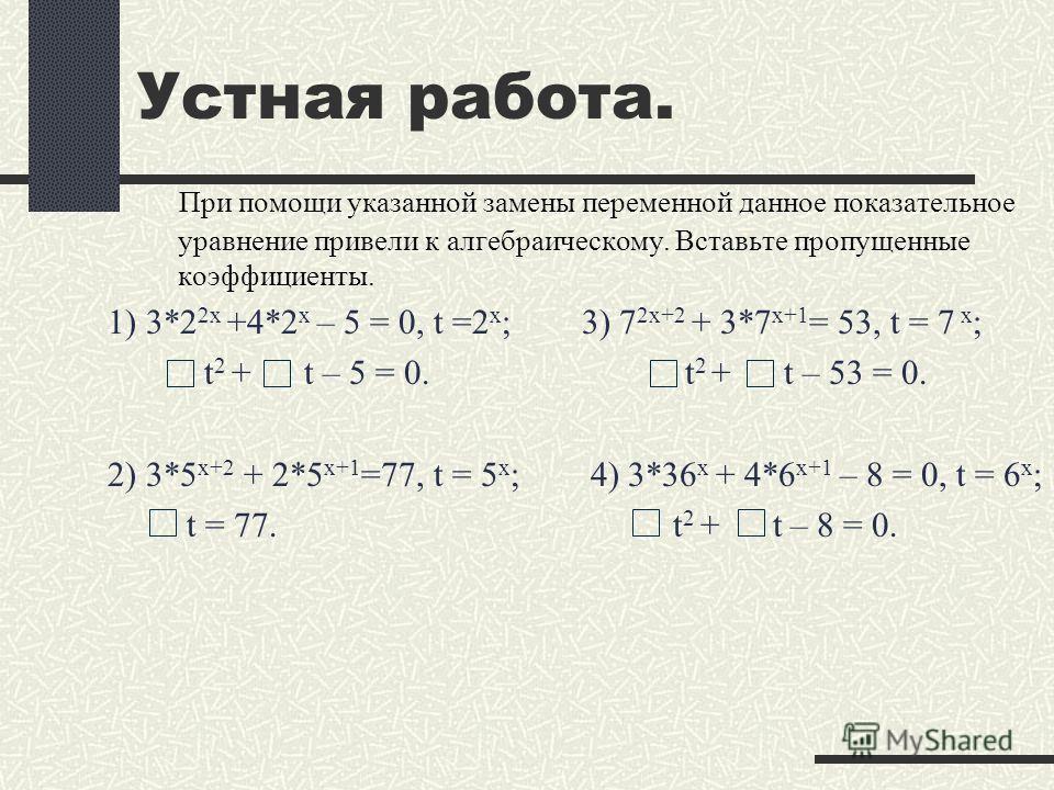 При помощи указанной замены переменной данное показательное уравнение привели к алгебраическому. Вставьте пропущенные коэффициенты. 1) 3*2 2х +4*2 х – 5 = 0, t =2 х ; 3) 7 2х+2 + 3*7 х+1 = 53, t = 7 х ; t 2 + t – 5 = 0. t 2 + t – 53 = 0. 2) 3*5 х+2 +