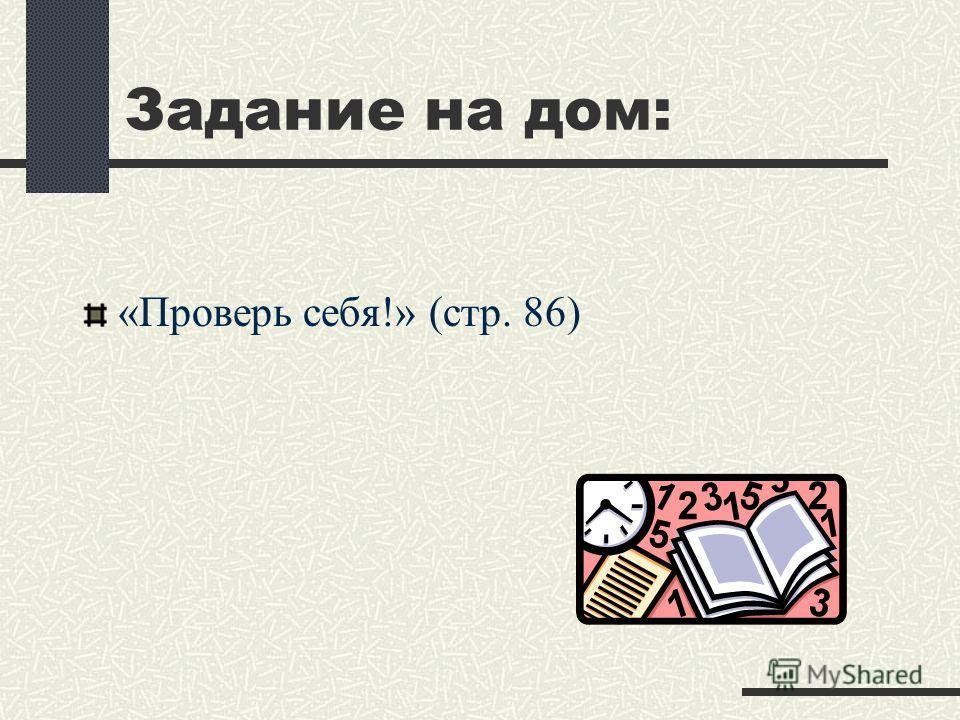 «Проверь себя!» (стр. 86) Задание на дом: