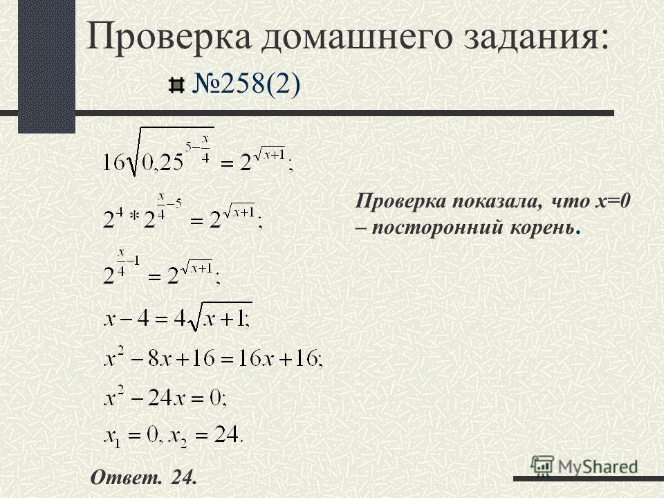 Проверка домашнего задания: 258(2) Проверка показала, что х=0 – посторонний корень. Ответ. 24.