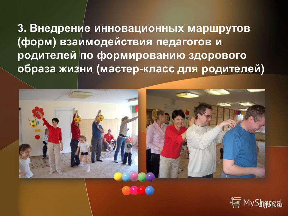 3. Внедрение инновационных маршрутов (форм) взаимодействия педагогов и родителей по формированию здорового образа жизни (мастер-класс для родителей)