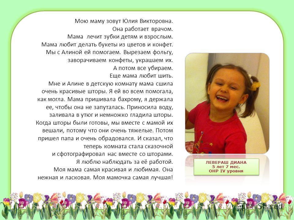 Мою маму зовут Юлия Викторовна. Она работает врачом. Мама лечит зубки детям и взрослым. Мама любит делать букеты из цветов и конфет. Мы с Алиной ей помогаем. Вырезаем фольгу, заворачиваем конфеты, украшаем их. А потом все убираем. Еще мама любит шить