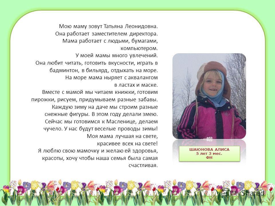 Мою маму зовут Татьяна Леонидовна. Она работает заместителем директора. Мама работает с людьми, бумагами, компьютером. У моей мамы много увлечений. Она любит читать, готовить вкусности, играть в бадминтон, в бильярд, отдыхать на море. На море мама ны