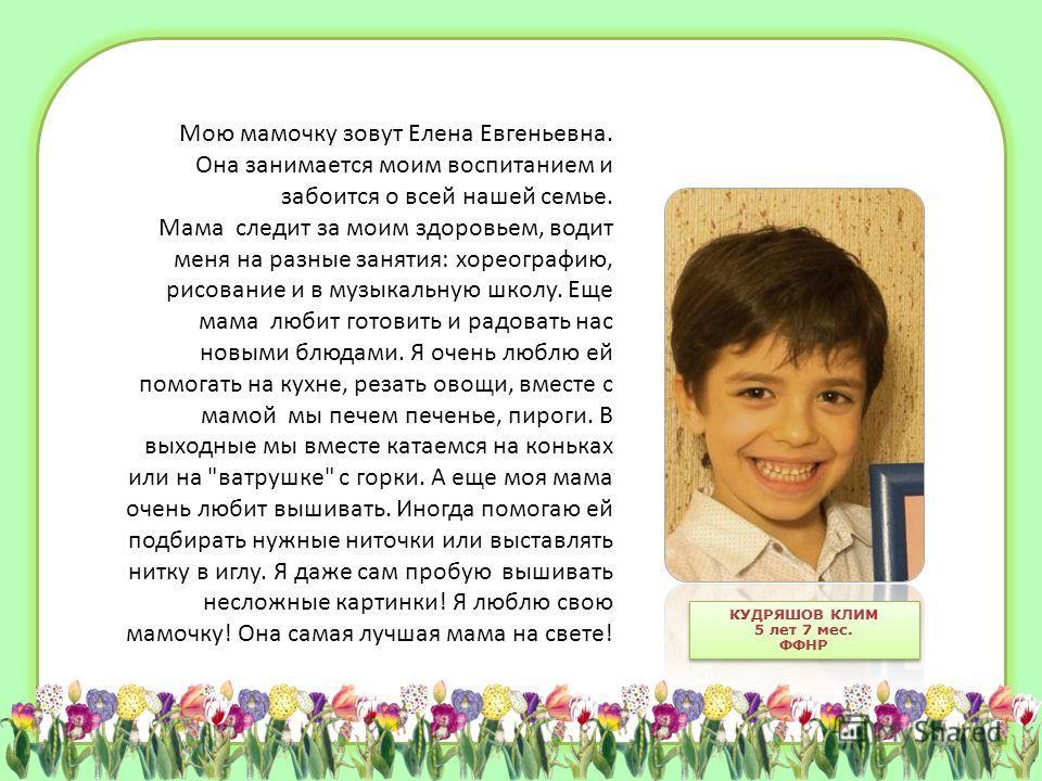 Мою мамочку зовут Елена Евгеньевна. Она занимается моим воспитанием и забоится о всей нашей семье. Мама следит за моим здоровьем, водит меня на разные занятия: хореографию, рисование и в музыкальную школу. Еще мама любит готовить и радовать нас новым