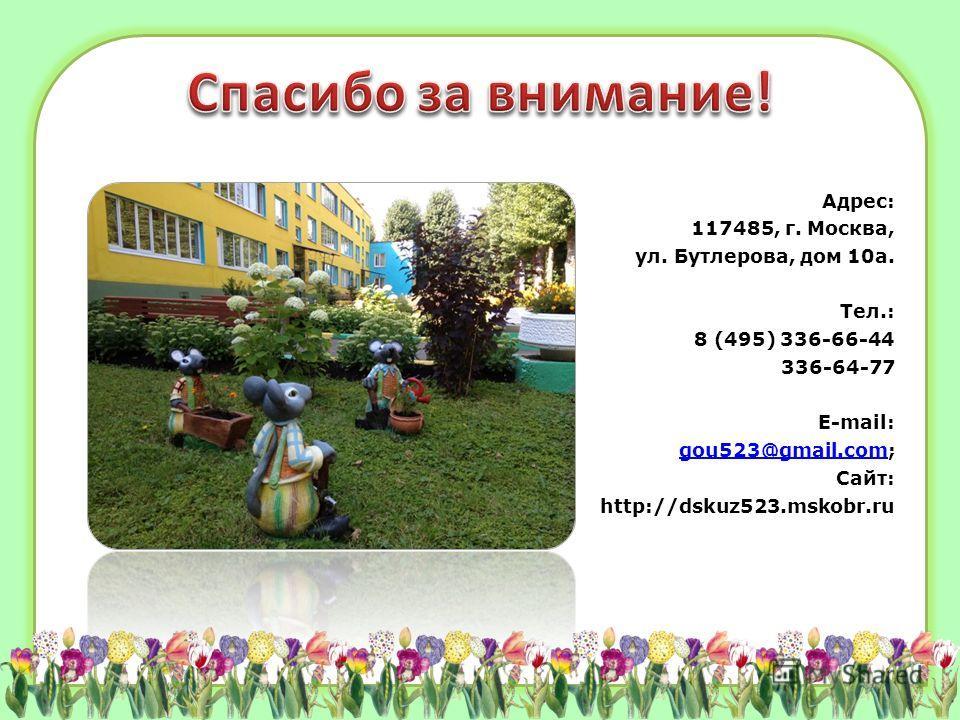 Адрес: 117485, г. Москва, ул. Бутлерова, дом 10а. Тел.: 8 (495) 336-66-44 336-64-77 E-mail: gou523@gmail.com;gou523@gmail.com Сайт: http://dskuz523.mskobr.ru