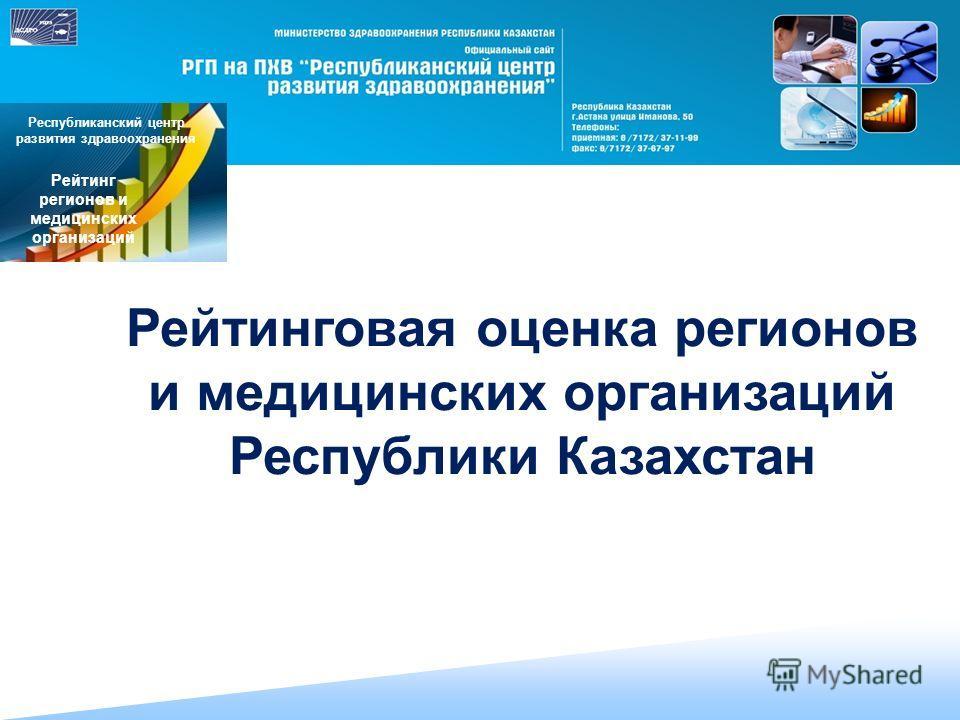 Рейтинговая оценка регионов и медицинских организаций Республики Казахстан Республиканский центр развития здравоохранения Рейтинг регионов и медицинских организаций