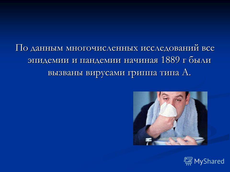 По данным многочисленных исследований все эпидемии и пандемии начиная 1889 г были вызваны вирусами гриппа типа А.
