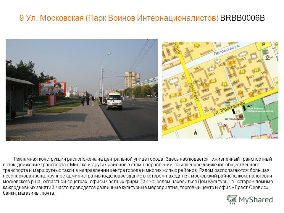 9 Ул. Московская (Парк Воинов Интернационалистов) BRBB0006B Рекламная конструкция расположена на центральной улице города. Здесь наблюдается оживленный транспортный поток, движение транспорта с Минска и других районов в этом направлении, оживленное д