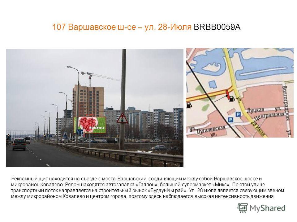 107 Варшавское ш-се – ул. 28-Июля BRBB0059А Рекламный щит находится на съезде с моста Варшавский, соединяющим между собой Варшавское шоссе и микрорайон Ковалево. Рядом находятся автозапавка «Галлон», большой супермаркет «Микс». По этой улице транспор