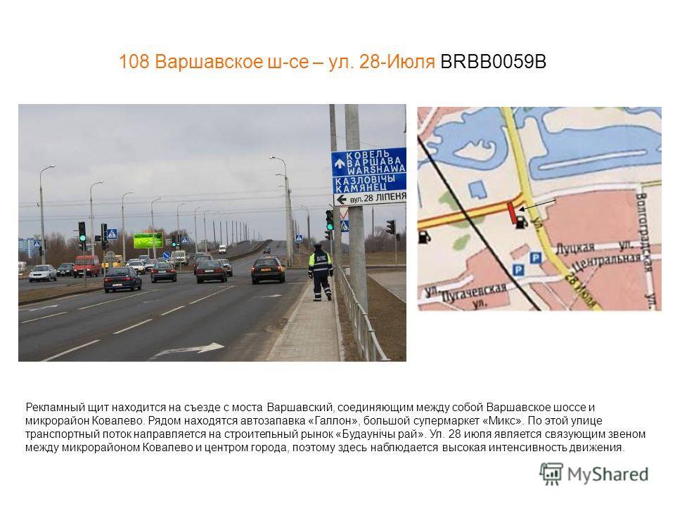 108 Варшавское ш-се – ул. 28-Июля BRBB0059В Рекламный щит находится на съезде с моста Варшавский, соединяющим между собой Варшавское шоссе и микрорайон Ковалево. Рядом находятся автозапавка «Галлон», большой супермаркет «Микс». По этой улице транспор
