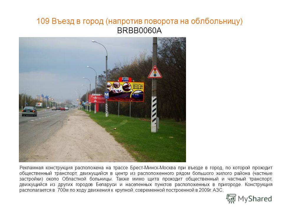109 Въезд в город (напротив поворота на облбольницу) BRBB0060А Рекламная конструкция расположена на трассе Брест-Минск-Москва при въезде в город, по которой проходит общественный транспорт, движущийся в центр из расположенного рядом большого жилого р
