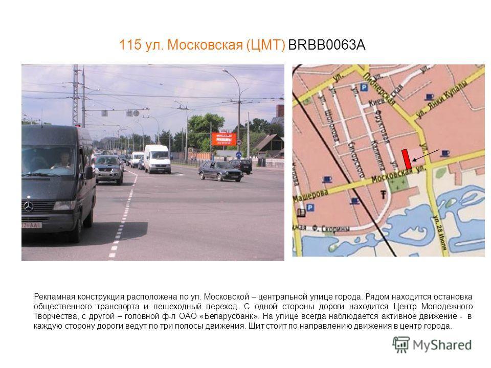 115 ул. Московская (ЦМТ) BRBB0063А Рекламная конструкция расположена по ул. Московской – центральной улице города. Рядом находится остановка общественного транспорта и пешеходный переход. С одной стороны дороги находится Центр Молодежного Творчества,