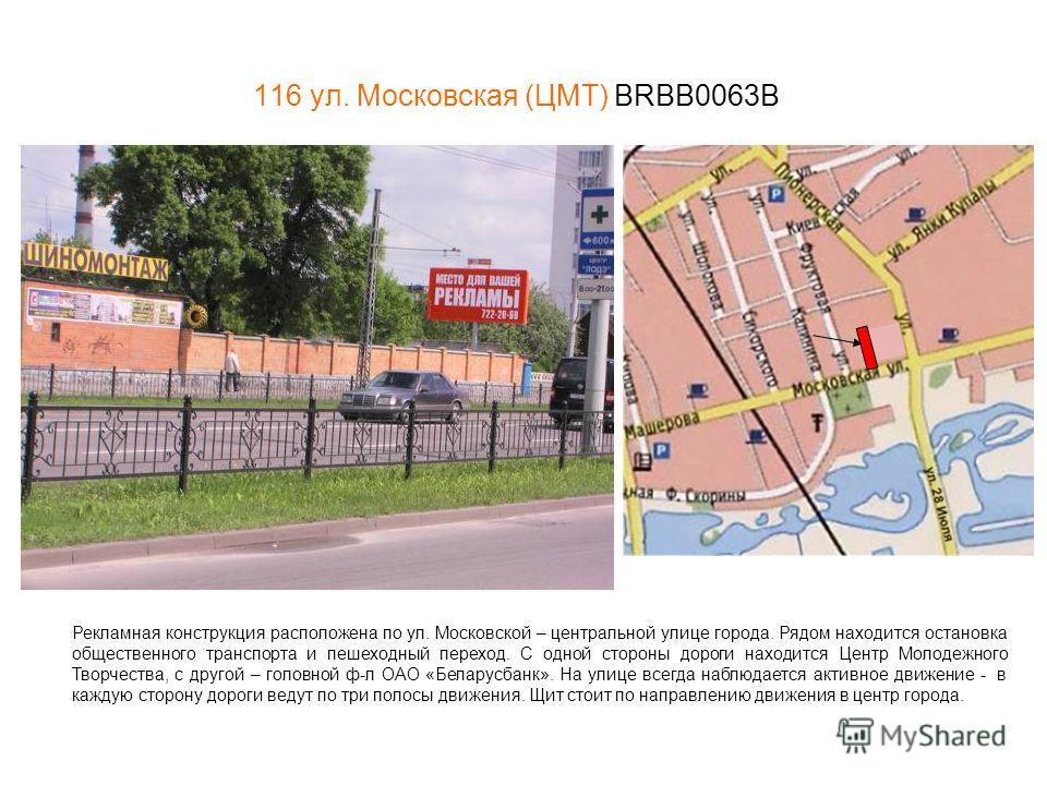 116 ул. Московская (ЦМТ) BRBB0063В Рекламная конструкция расположена по ул. Московской – центральной улице города. Рядом находится остановка общественного транспорта и пешеходный переход. С одной стороны дороги находится Центр Молодежного Творчества,