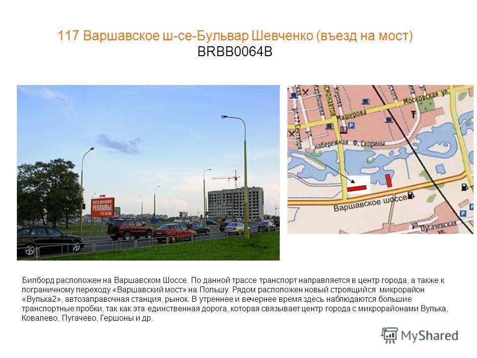 117 Варшавское ш-се-Бульвар Шевченко (въезд на мост) BRBB0064B Билборд расположен на Варшавском Шоссе. По данной трассе транспорт направляется в центр города, а также к пограничному переходу «Варшавский мост» на Польшу. Рядом расположен новый строящи
