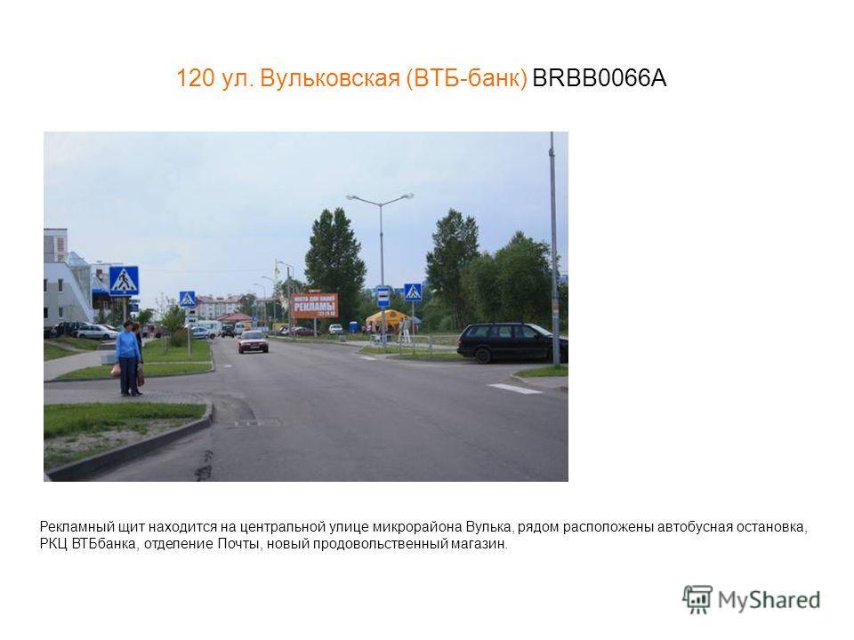 120 ул. Вульковская (ВТБ-банк) BRBB0066А Рекламный щит находится на центральной улице микрорайона Вулька, рядом расположены автобусная остановка, РКЦ ВТБбанка, отделение Почты, новый продовольственный магазин.