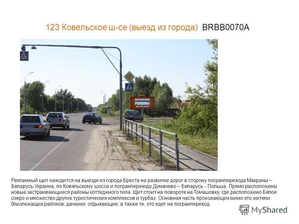 123 Ковельское ш-се (выезд из города) BRBB0070А Рекламный щит находится на выезде из города Бреста на развилке дорог в сторону погранперехода Макраны – Беларусь-Украина, по Ковельскому шоссе и погранпереходу Домачево – Беларусь - Польша. Прямо распол